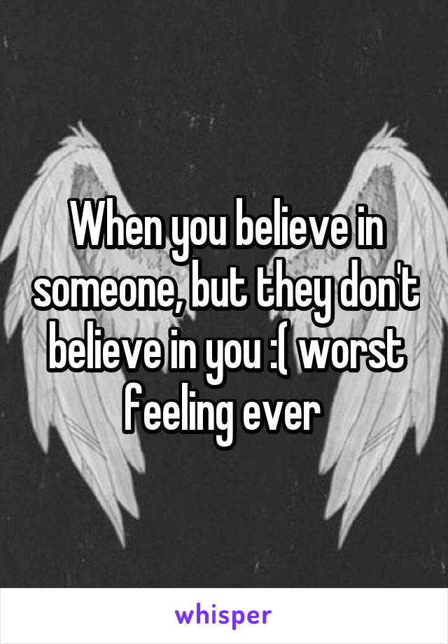 When you believe in someone, but they don't believe in you :( worst feeling ever