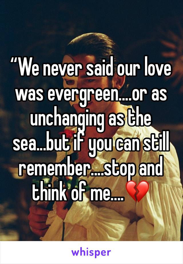 """""""We never said our love was evergreen....or as unchanging as the sea...but if you can still remember....stop and think of me....💔"""