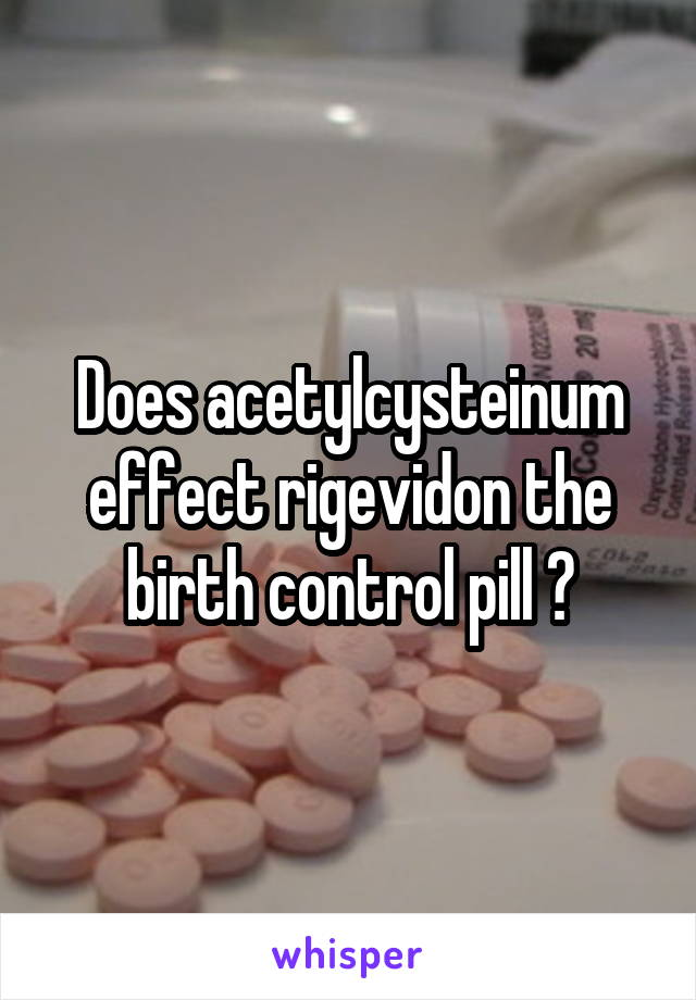 Does acetylcysteinum effect rigevidon the birth control pill ?