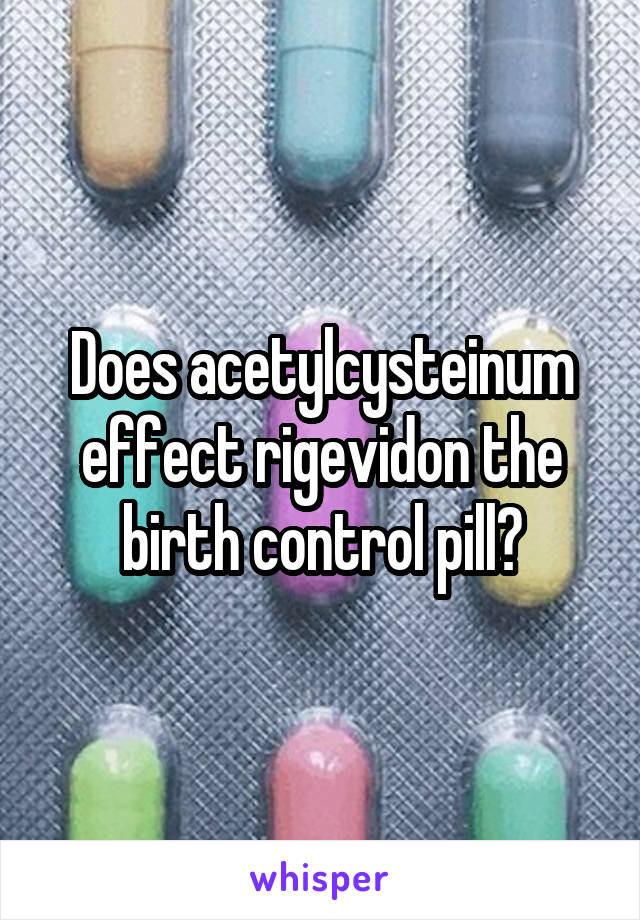 Does acetylcysteinum effect rigevidon the birth control pill?