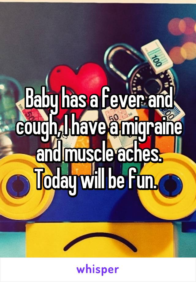 Baby has a fever and cough, I have a migraine and muscle aches. Today will be fun.