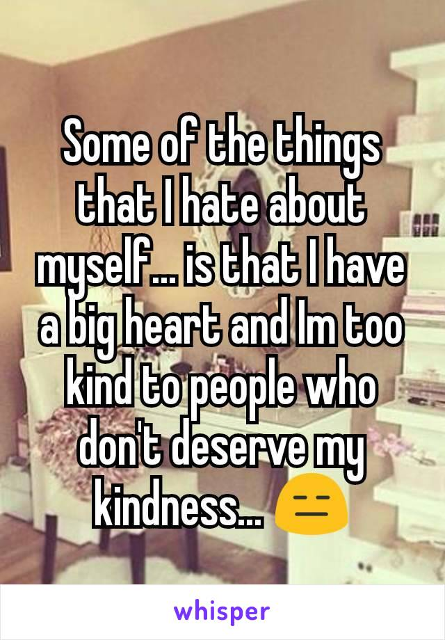 Some of the things that I hate about myself... is that I have a big heart and Im too kind to people who don't deserve my kindness... 😑
