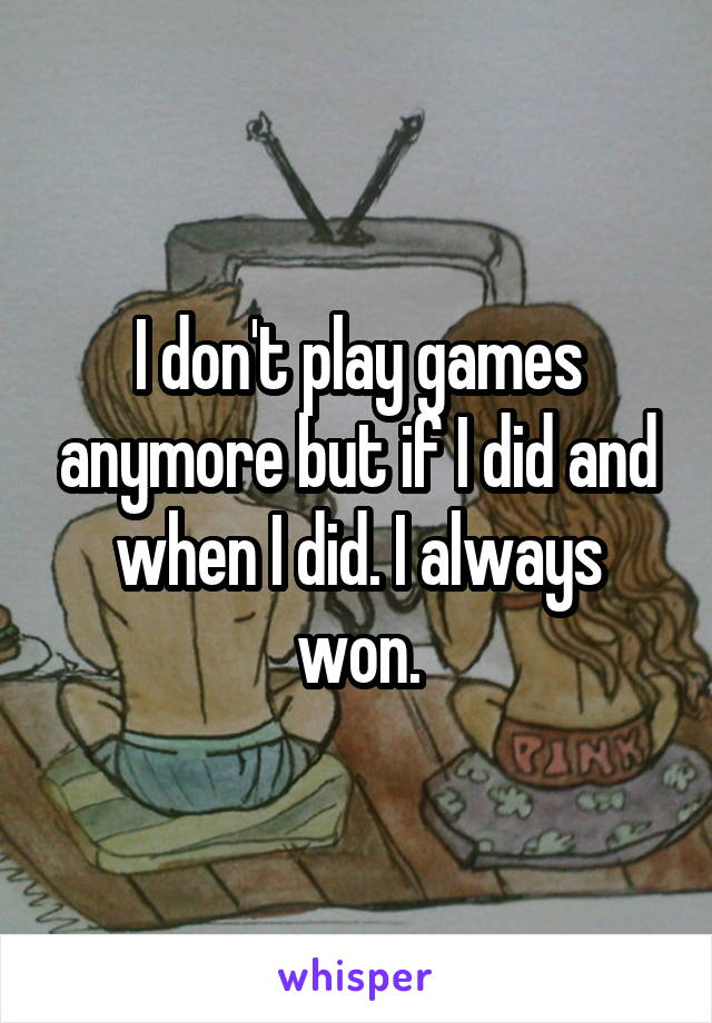 I don't play games anymore but if I did and when I did. I always won.