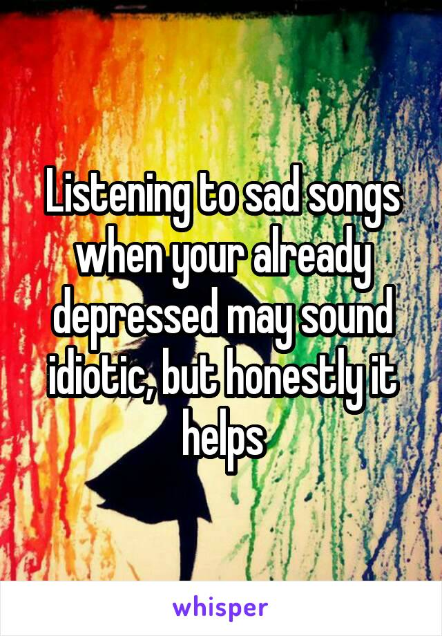 Listening to sad songs when your already depressed may sound idiotic, but honestly it helps