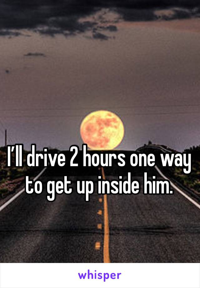 I'll drive 2 hours one way to get up inside him.