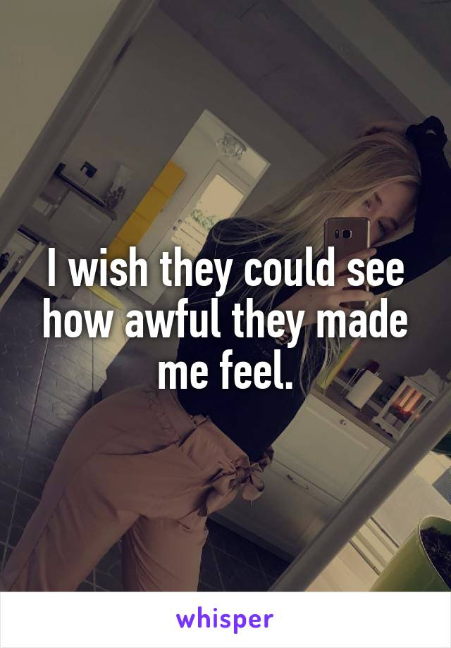 I wish they could see how awful they made me feel.