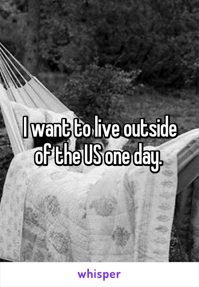 I want to live outside of the US one day.