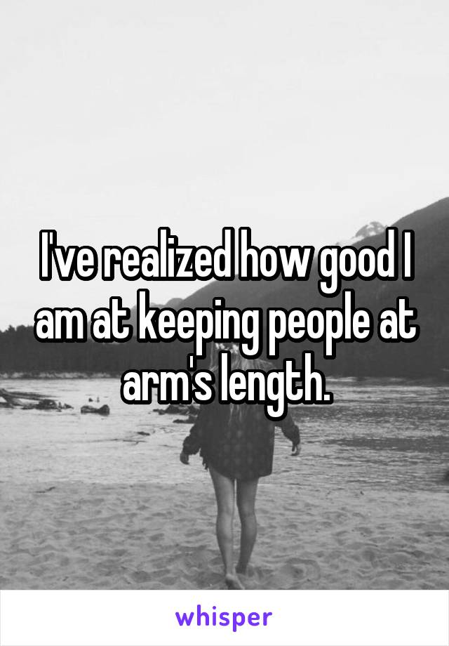 I've realized how good I am at keeping people at arm's length.