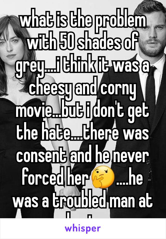 what is the problem with 50 shades of grey....i think it was a cheesy and corny movie...but i don't get the hate....there was consent and he never forced her🤔....he was a troubled man at best.