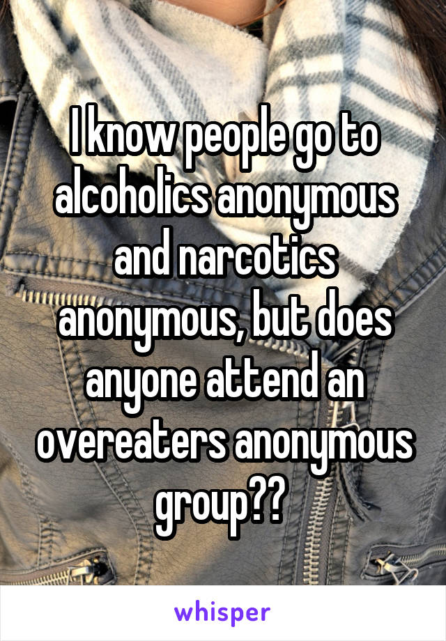 I know people go to alcoholics anonymous and narcotics anonymous, but does anyone attend an overeaters anonymous group??