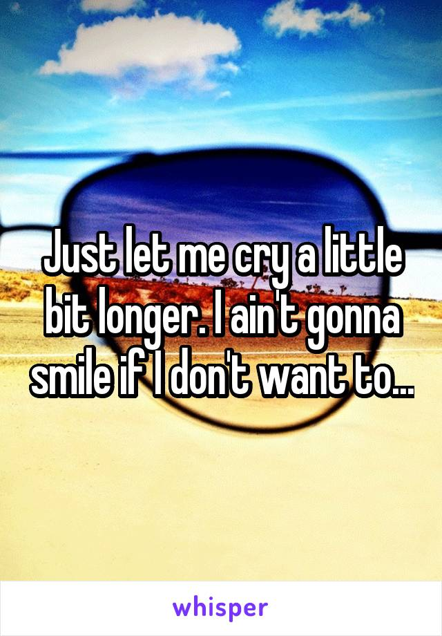 Just let me cry a little bit longer. I ain't gonna smile if I don't want to...