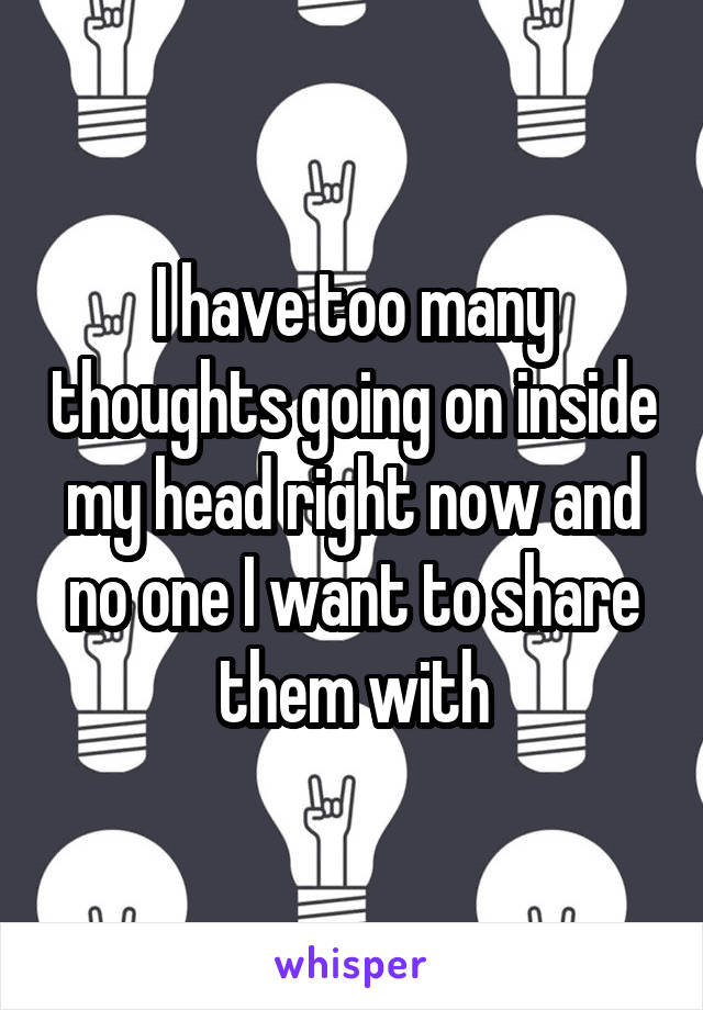 I have too many thoughts going on inside my head right now and no one I want to share them with