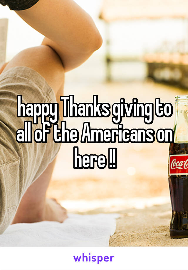 happy Thanks giving to all of the Americans on here !!