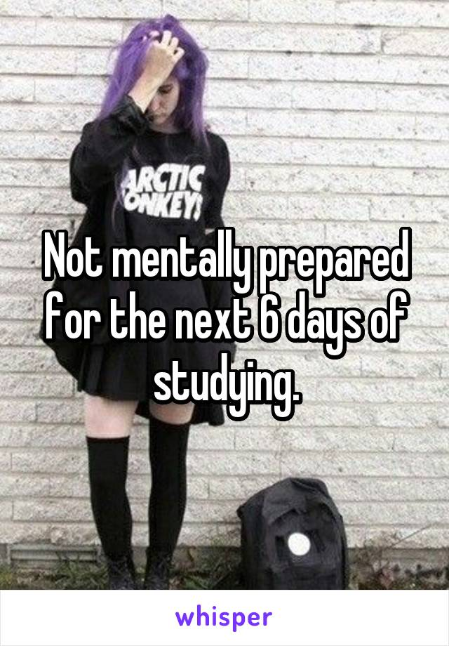 Not mentally prepared for the next 6 days of studying.