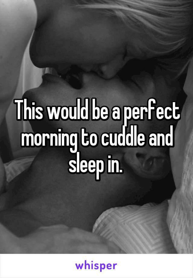 This would be a perfect morning to cuddle and sleep in.
