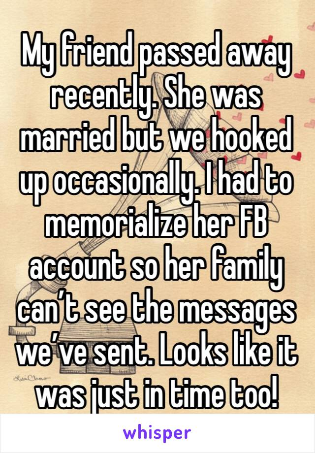 My friend passed away recently. She was married but we hooked up occasionally. I had to memorialize her FB account so her family can't see the messages we've sent. Looks like it was just in time too!