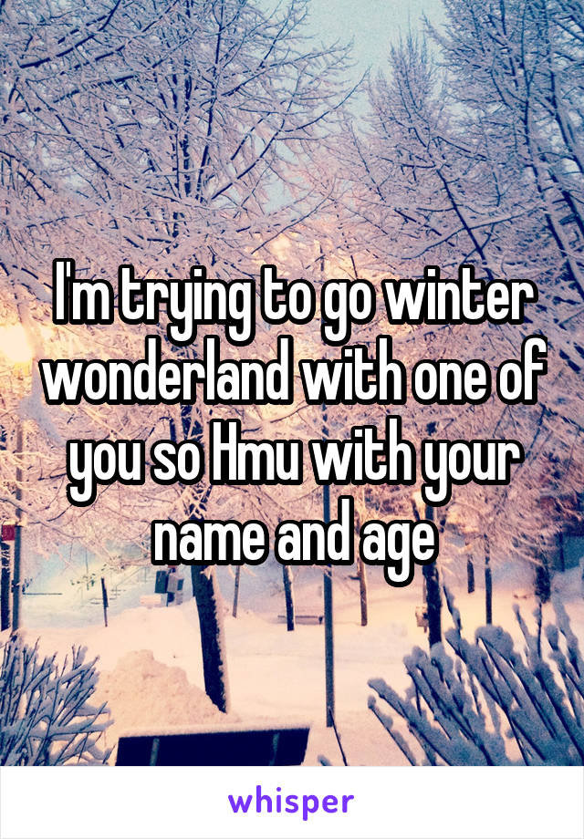 I'm trying to go winter wonderland with one of you so Hmu with your name and age