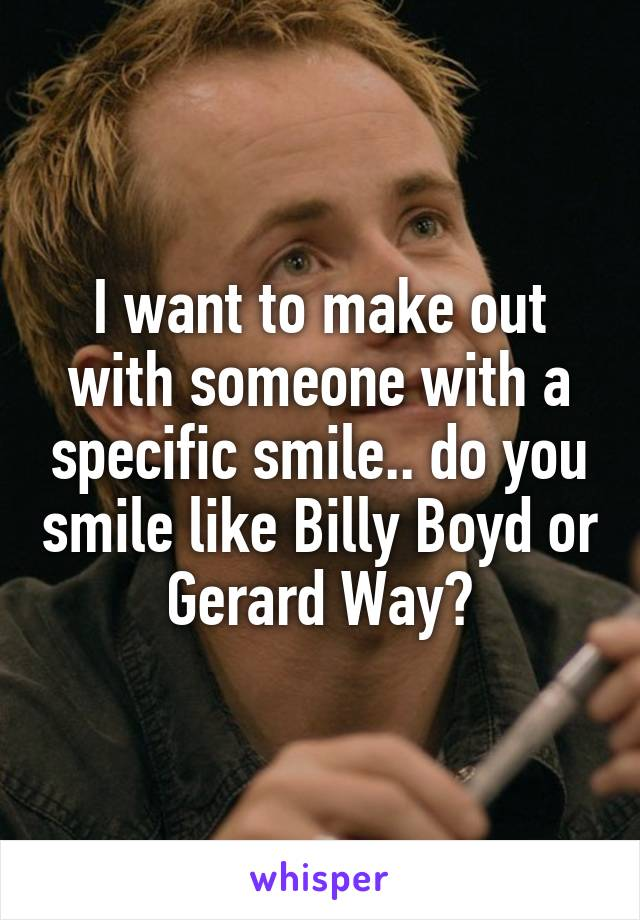 I want to make out with someone with a specific smile.. do you smile like Billy Boyd or Gerard Way?