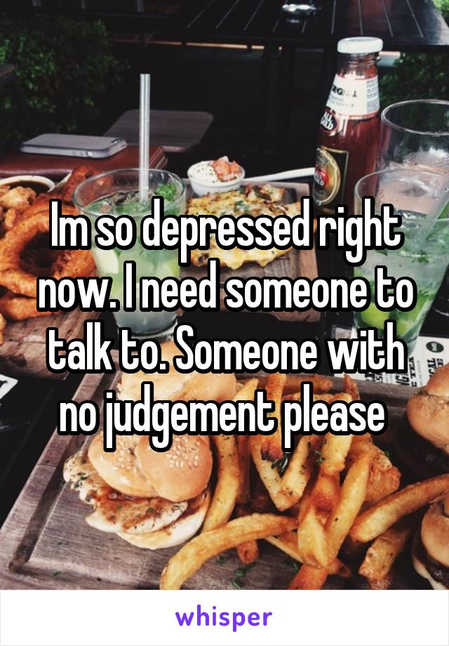 Im so depressed right now. I need someone to talk to. Someone with no judgement please