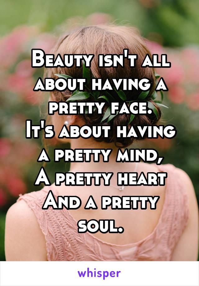 Beauty isn't all about having a pretty face. It's about having a pretty mind, A pretty heart And a pretty soul.