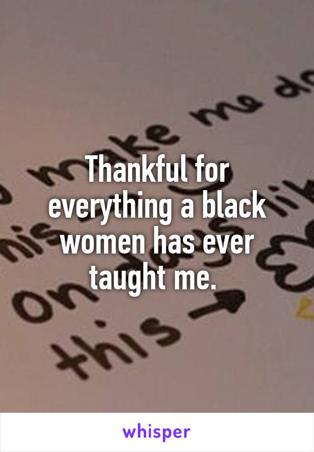 Thankful for everything a black women has ever taught me.