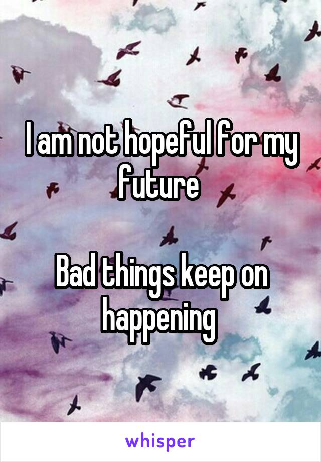 I am not hopeful for my future   Bad things keep on happening