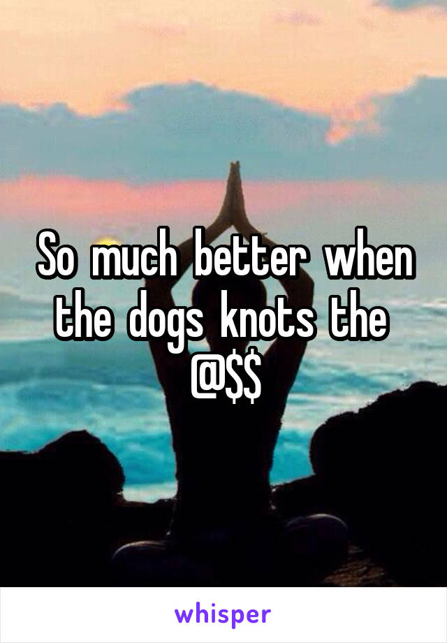 So  much  better  when the  dogs  knots  the  @$$