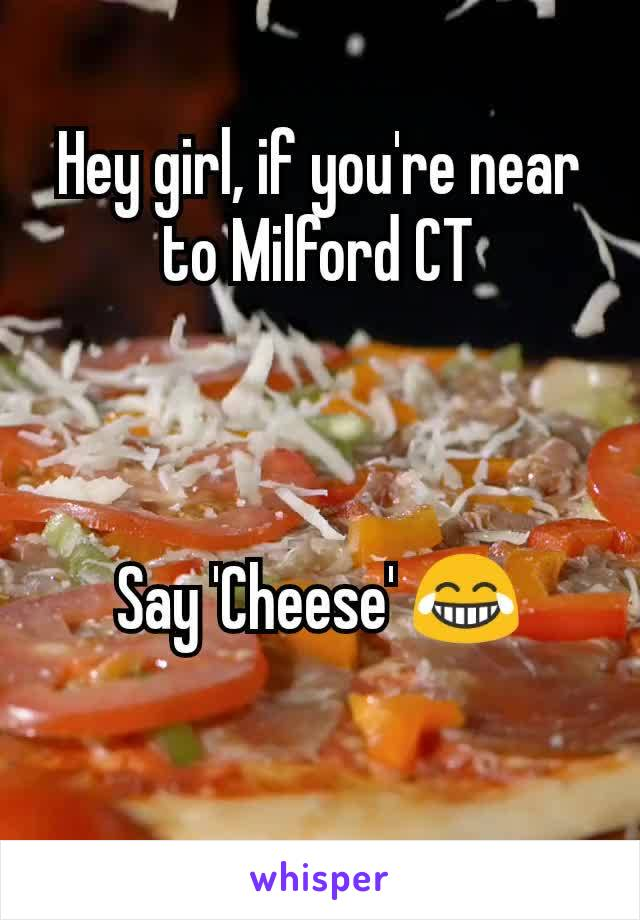 Hey girl, if you're near to Milford CT    Say 'Cheese' 😂