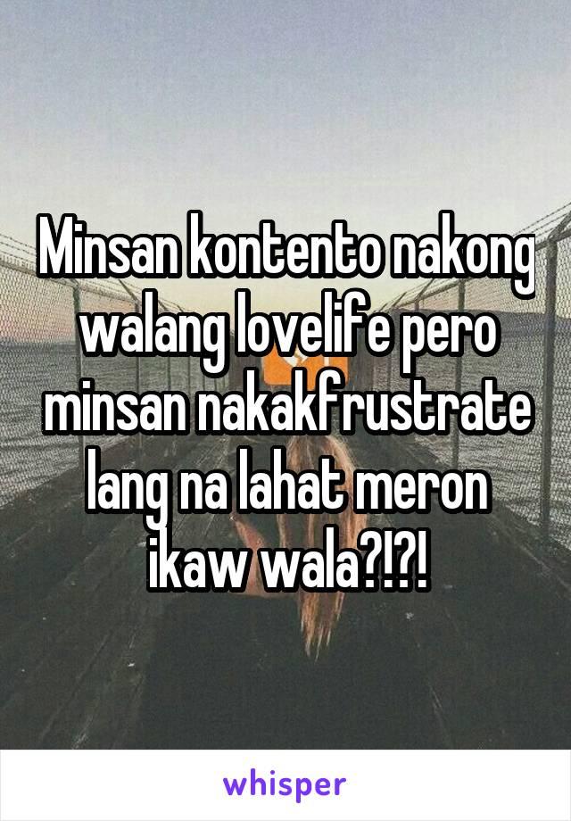 Minsan kontento nakong walang lovelife pero minsan nakakfrustrate lang na lahat meron ikaw wala?!?!