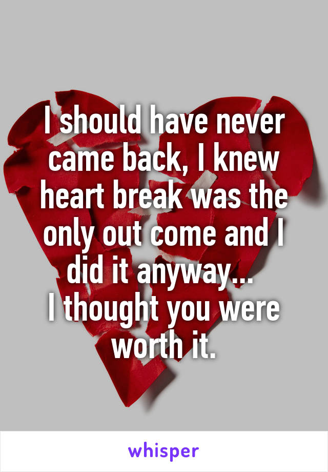 I should have never came back, I knew heart break was the only out come and I did it anyway...  I thought you were worth it.