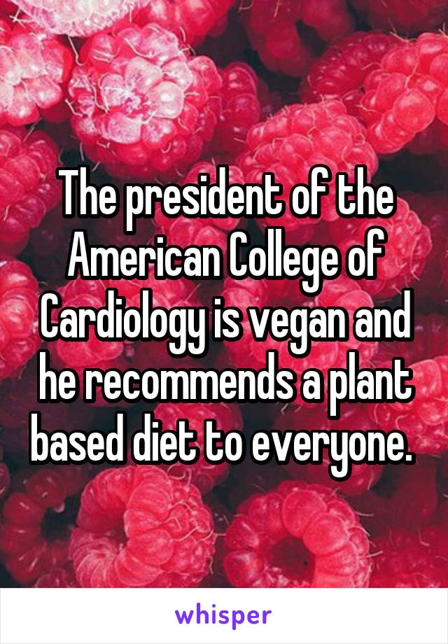 The president of the American College of Cardiology is vegan and he recommends a plant based diet to everyone.
