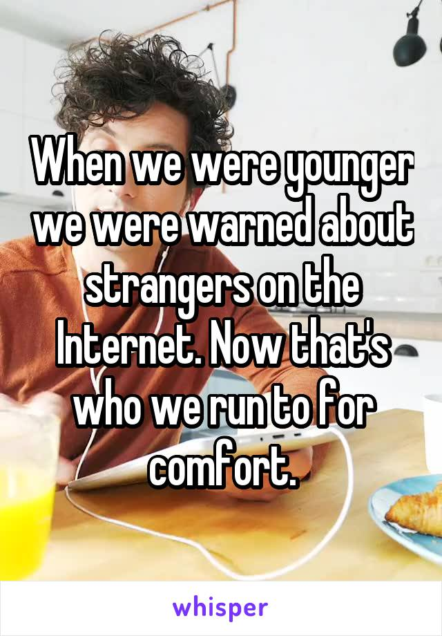 When we were younger we were warned about strangers on the Internet. Now that's who we run to for comfort.