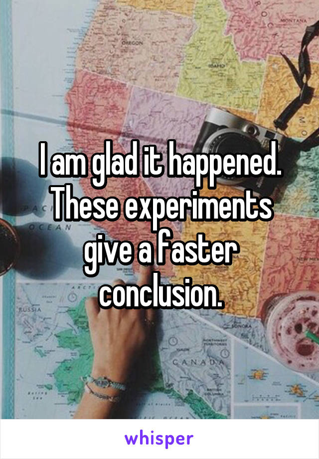I am glad it happened. These experiments give a faster conclusion.