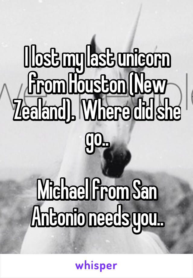I lost my last unicorn from Houston (New Zealand).  Where did she go..  Michael from San Antonio needs you..