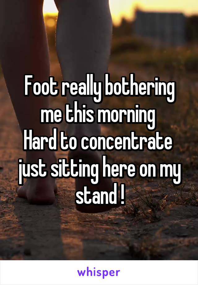 Foot really bothering me this morning  Hard to concentrate  just sitting here on my stand !