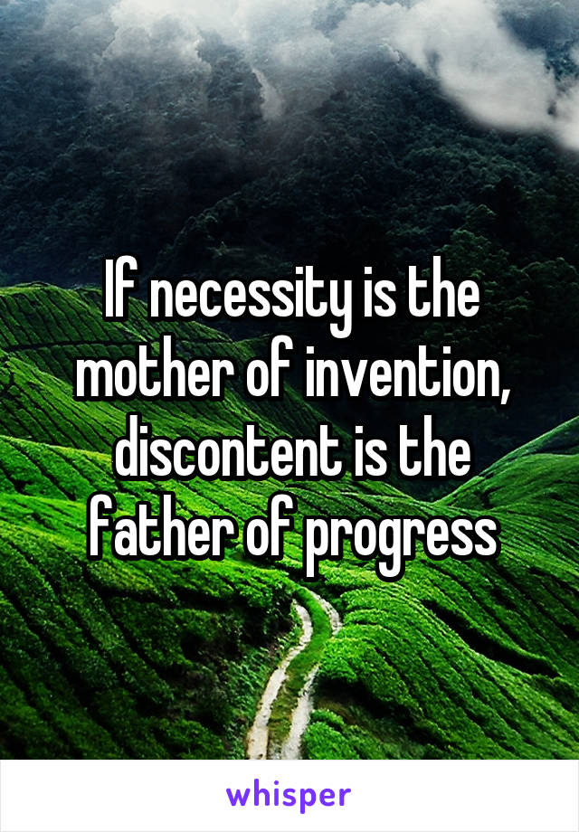 If necessity is the mother of invention, discontent is the father of progress