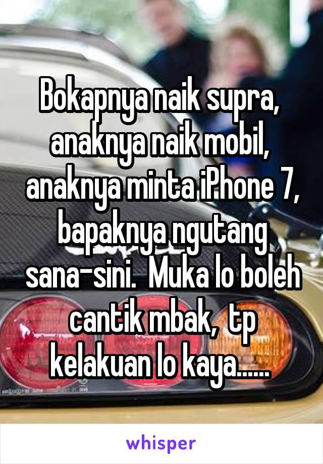 Bokapnya naik supra,  anaknya naik mobil,  anaknya minta iPhone 7, bapaknya ngutang sana-sini.  Muka lo boleh cantik mbak,  tp kelakuan lo kaya......
