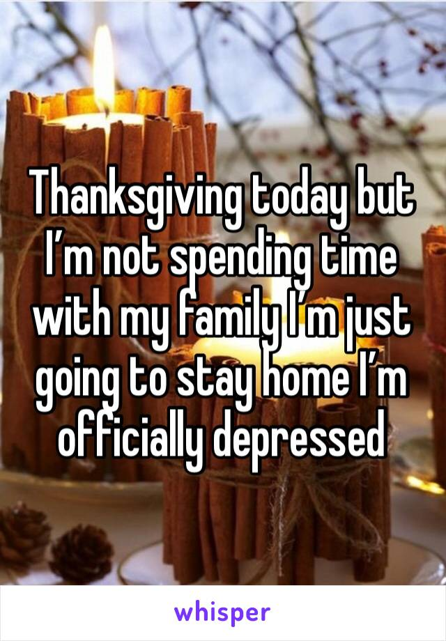 Thanksgiving today but I'm not spending time with my family I'm just going to stay home I'm officially depressed