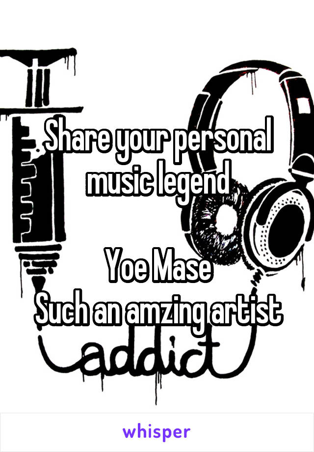 Share your personal music legend  Yoe Mase Such an amzing artist