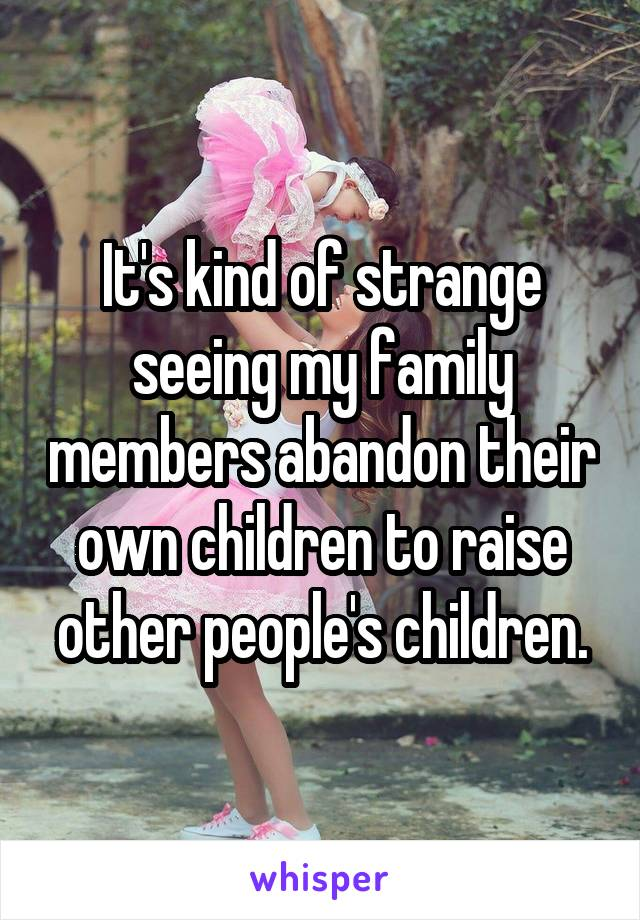 It's kind of strange seeing my family members abandon their own children to raise other people's children.