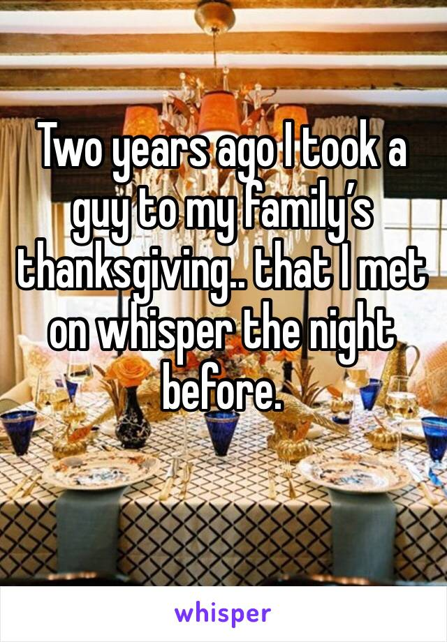 Two years ago I took a guy to my family's thanksgiving.. that I met on whisper the night before.