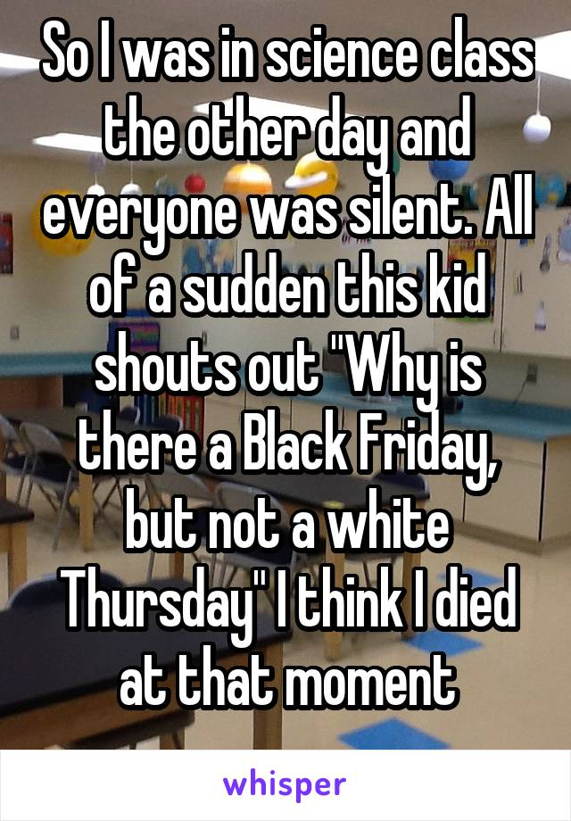 """So I was in science class the other day and everyone was silent. All of a sudden this kid shouts out """"Why is there a Black Friday, but not a white Thursday"""" I think I died at that moment"""