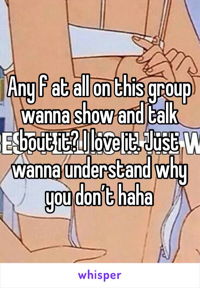 Any f at all on this group wanna show and talk bout it? I love it. Just wanna understand why you don't haha