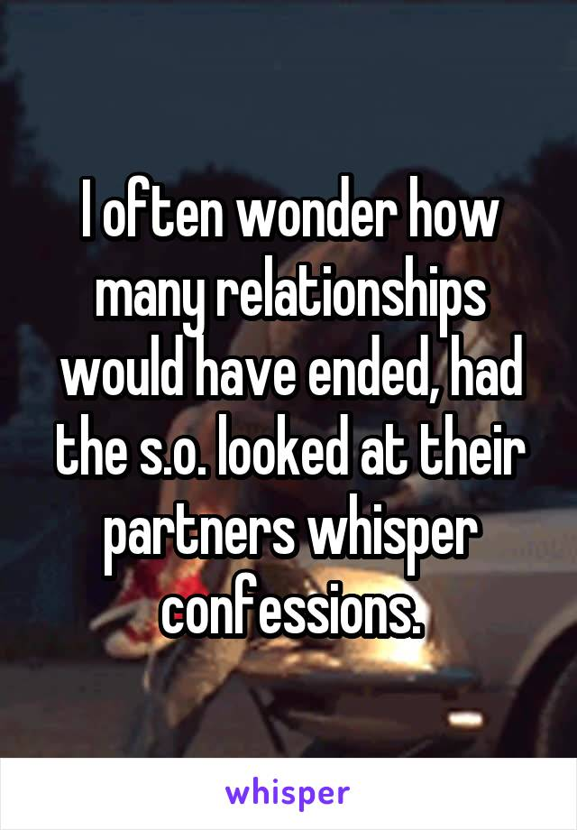 I often wonder how many relationships would have ended, had the s.o. looked at their partners whisper confessions.