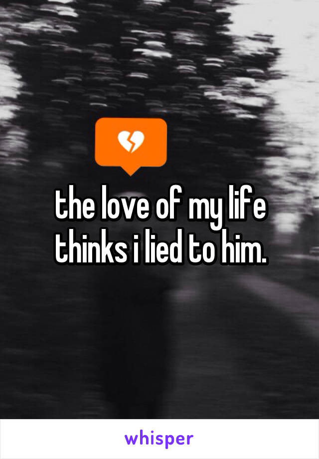 the love of my life thinks i lied to him.