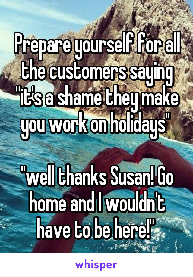 """Prepare yourself for all the customers saying """"it's a shame they make you work on holidays""""   """"well thanks Susan! Go home and I wouldn't have to be here!"""""""