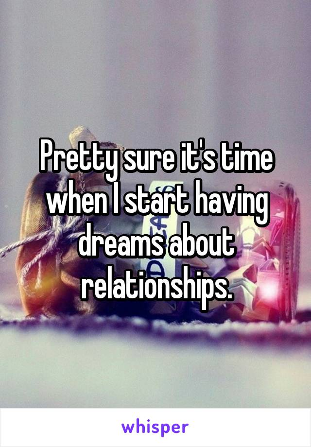 Pretty sure it's time when I start having dreams about relationships.