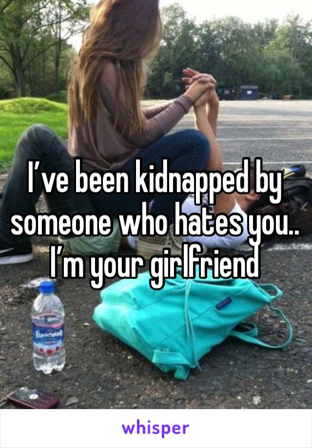 I've been kidnapped by someone who hates you.. I'm your girlfriend