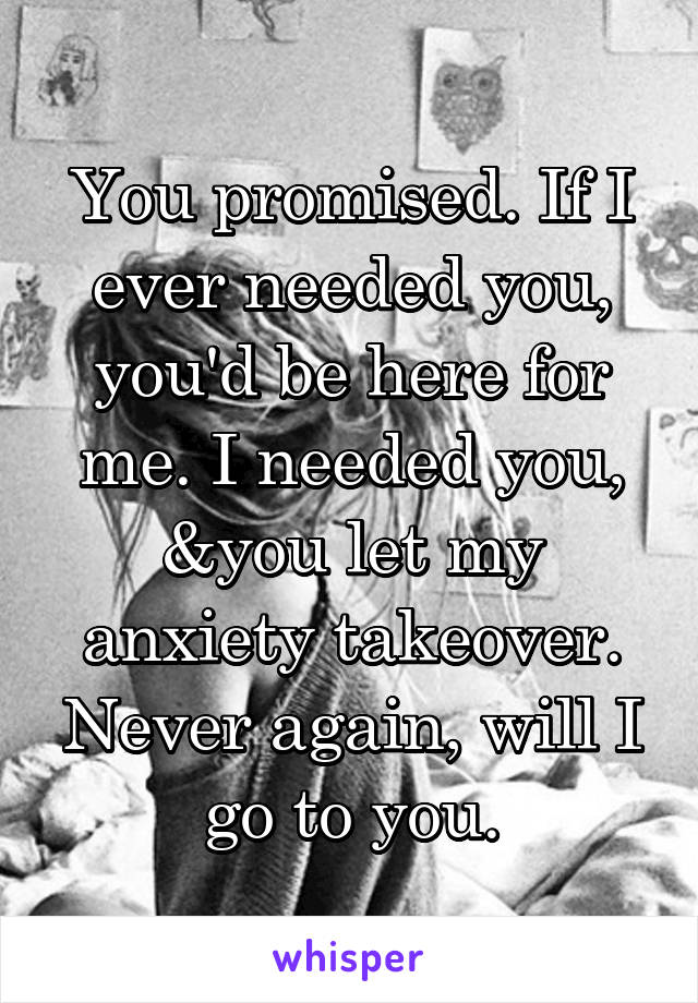 You promised. If I ever needed you, you'd be here for me. I needed you, &you let my anxiety takeover. Never again, will I go to you.