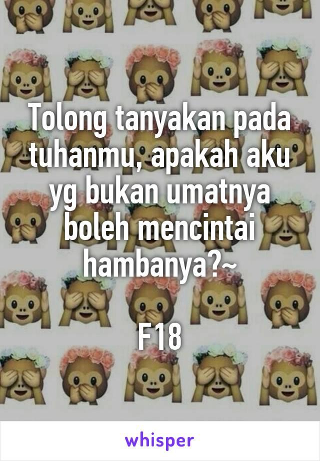 Tolong tanyakan pada tuhanmu, apakah aku yg bukan umatnya boleh mencintai hambanya?~  F18